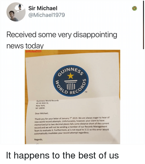 News Today: Sir Michael  @Michael1979  Received some very disappointing  news today  UINNE  TM  RECOR  Guinness World Records  45 W 45th St,  New York  NY 10036  Dear Michael,  Thank you for your letter of January 7th 2019. We are always eager to hear of  new world record attempts. Unfortunately, however, your claim to have  memorized pi to two decimal places falls some distance short of the current  record and we will not be sending a member of our Records Management  Team to evaluate it. Furthermore, pi is not equal to 3.11 so this error would  automatically invalidate your record attempt regardless  Regards It happens to the best of us