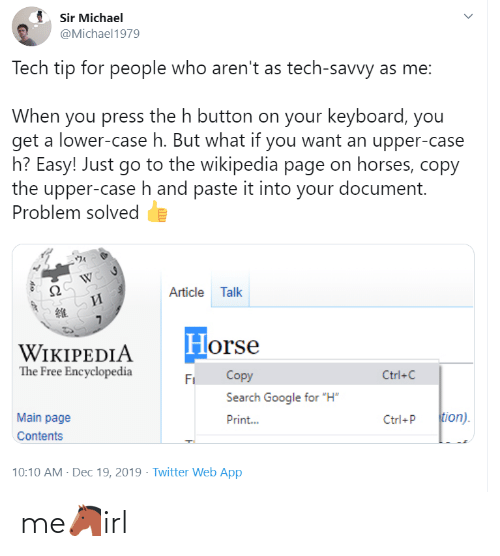 "Tip: Sir Michael  @Michael1979  Tech tip for people who aren't as tech-savvy as me:  When you press the h button on your keyboard, you  get a lower-case h. But what if you want an upper-case  h? Easy! Just go to the wikipedia page on horses, copy  the upper-case h and paste it into your document.  Problem solved  Article Talk  И  Horse  WIKIPEDIA  The Free Encyclopedia  Copy  Ctrl+C  Fi  Search Google for ""H""  tion).  Main page  Print...  Ctrl+P  Contents  10:10 AM - Dec 19, 2019 · Twitter Web App me🐴irl"