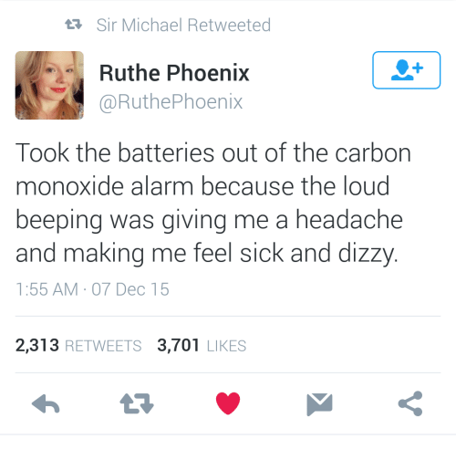 Feel Sick: Sir Michael Retweeted  1  Ruthe Phoenix  @RuthePhoenix  Took the batteries out of the carbon  monoxide alarm because the loud  beeping was giving me a headache  and making me feel sick and dizzy  1:55 AM 07 Dec 15  2,313 RETWEETS 3,701 LIKES
