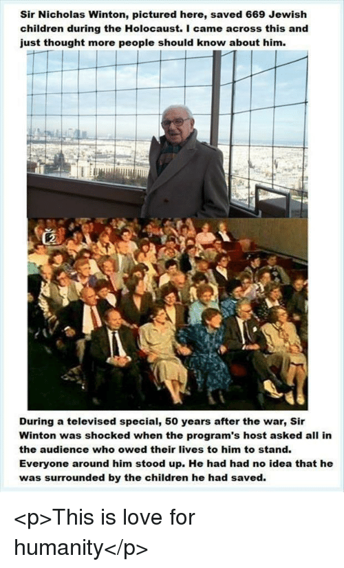 Children, Love, and Holocaust: Sir Nicholas Winton, pictured here, saved 669 Jewish  children during the Holocaust. I came across this and  just thought more people should know about him.  During a televised special, 50 years after the war, Sir  Winton was shocked when the program's host asked all in  the audience who owed their lives to him to stand.  Everyone around him stood up. He had had no idea that he  was surrounded by the children he had saved. <p>This is love for humanity</p>