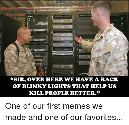 "Memes, 🤖, and Over Here: ""SIR, OVER HERE WE HAVE A RACK  OF BLINKY LIGHTS THAT HELP US  KILL PEOPLE BETTER."" One of our first memes we made and one of our favorites..."