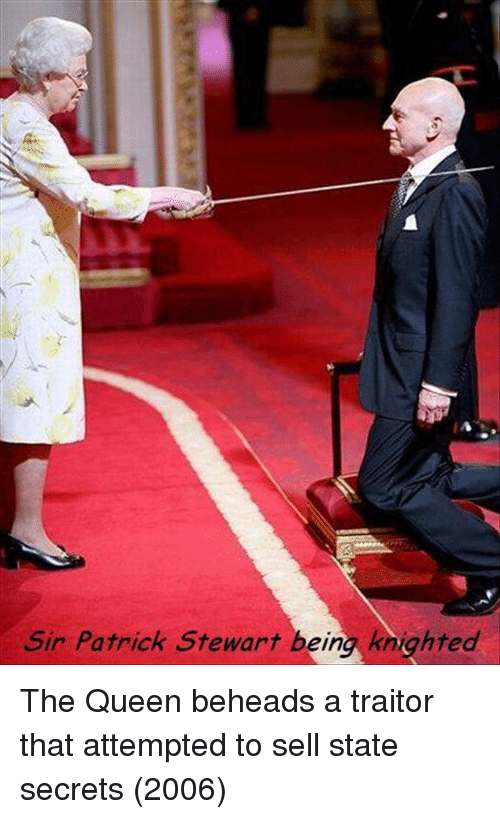 traitor: Sir Patrick Stewart being knighted The Queen beheads a traitor that attempted to sell state secrets (2006)
