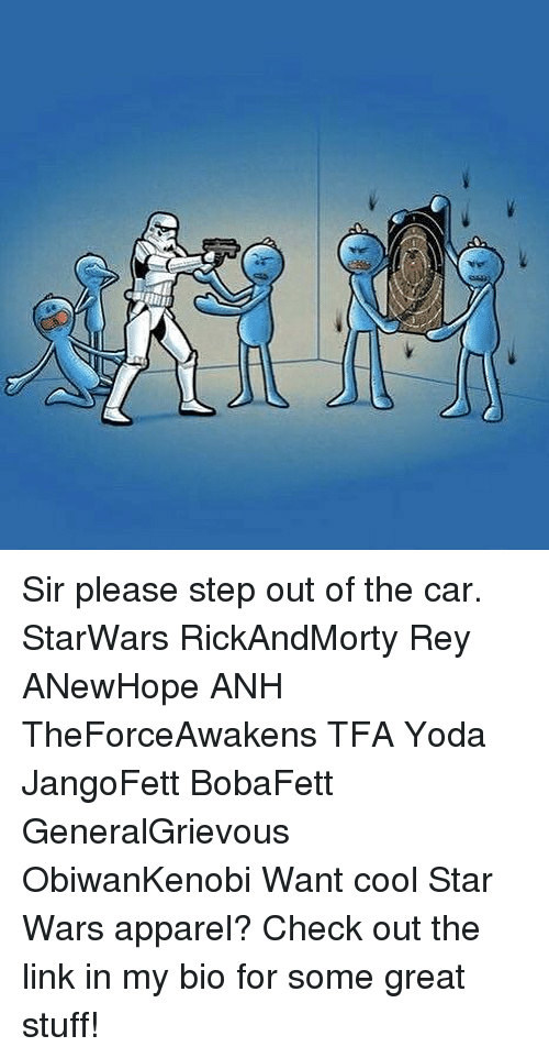Memes, Rey, and Star Wars: Sir please step out of the car. StarWars RickAndMorty Rey ANewHope ANH TheForceAwakens TFA Yoda JangoFett BobaFett GeneralGrievous ObiwanKenobi Want cool Star Wars apparel? Check out the link in my bio for some great stuff!