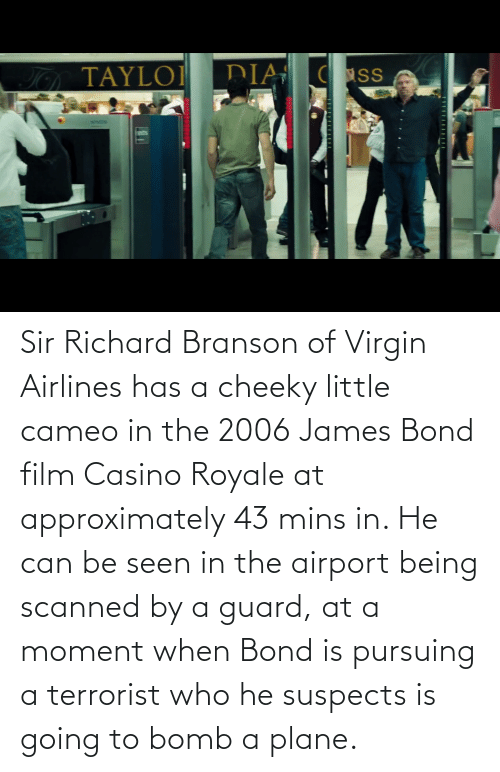 Mins: Sir Richard Branson of Virgin Airlines has a cheeky little cameo in the 2006 James Bond film Casino Royale at approximately 43 mins in. He can be seen in the airport being scanned by a guard, at a moment when Bond is pursuing a terrorist who he suspects is going to bomb a plane.