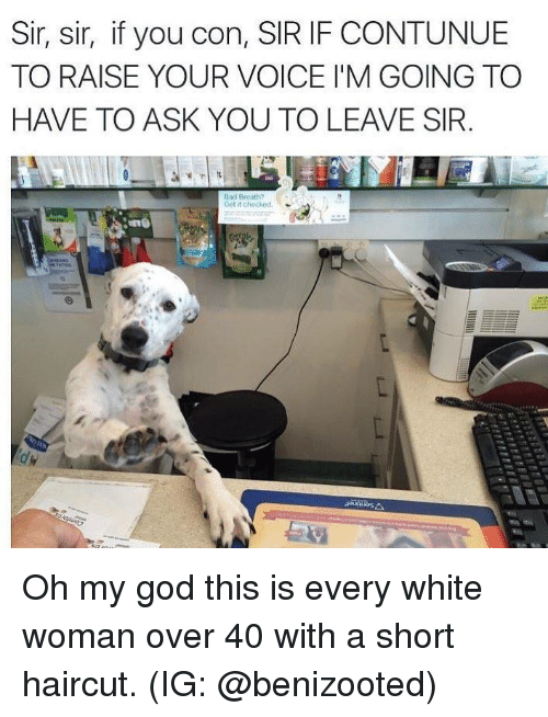 Bad, God, and Haircut: Sir, sir, if you con, SIR IF CONTUNUE  TO RAISE YOUR VOICE I'M GOING TO  HAVE TO ASK YOU TO LEAVE SIR  Bad Breoth?  Get it checked Oh my god this is every white woman over 40 with a short haircut. (IG: @benizooted)