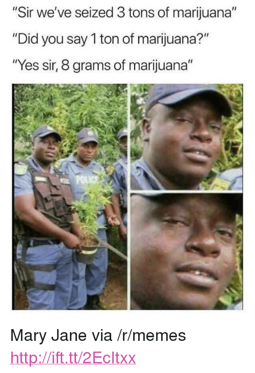 "Mary Jane: ""Sir we've seized 3 tons of marijuana""  ""Did you say 1 ton of marijuana?""  ""Yes sir, 8 grams of marijuana"" <p>Mary Jane via /r/memes <a href=""http://ift.tt/2EcItxx"">http://ift.tt/2EcItxx</a></p>"