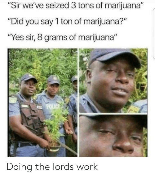 "did-you-say: ""Sir we've seized 3 tons of marijuana""  ""Did you say 1 ton of marijuana?""  Yes sir, 8 grams of marijuana"" Doing the lords work"