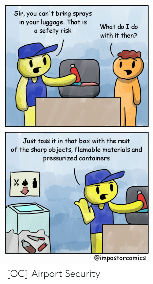 toss it: Sir, you can't bring sprays  in your luggoge. That is  a sefety risk  What do I do  with it then?  Just toss it in that box with the rest  of the sharp objects, flamable materials and  pressurized containers  @impostorcomics [OC] Airport Security