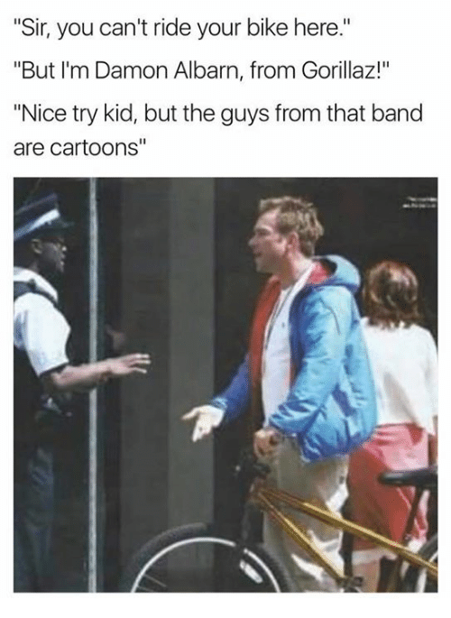 "Cartoons, Gorillaz, and Band: ""Sir, you can't ride your bike here.""  ""But I'm Damon Albarn, from Gorillaz!""  ""Nice try kid, but the guys from that band  are cartoons"""