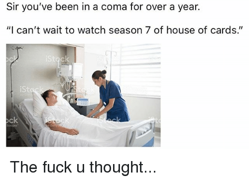 """Memes, Fuck, and House: Sir you've been in a coma for over a year.  """"I can't wait to watch season 7 of house of cards.""""  iSt  ock  moges The fuck u thought..."""