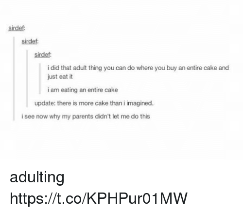 Memes, Parents, and Cake: sirdef  sirdef:  sirdef  i did that adult thing you can do where you buy an entire cake and  just eat it  i am eating an entire cake  update: there is more cake than i imagined.  i see now why my parents didn't let me do this adulting https://t.co/KPHPur01MW