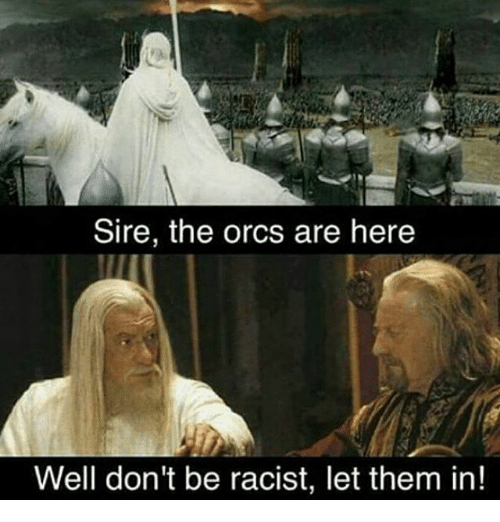 orcs: Sire, the orcs are here  Well don't be racist, let them in!