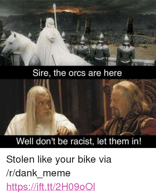 "orcs: Sire, the orcs are here  Well don't be racist, let them in! <p>Stolen like your bike via /r/dank_meme <a href=""https://ift.tt/2H09oOl"">https://ift.tt/2H09oOl</a></p>"
