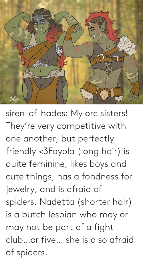 Fight Club: siren-of-hades:  My orc sisters! They're very competitive with one another, but perfectly friendly <3Fayola (long hair) is quite feminine, likes boys and cute things, has a fondness for jewelry, and is afraid of spiders. Nadetta (shorter hair) is a butch lesbian who may or may not be part of a fight club…or five… she is also afraid of spiders.