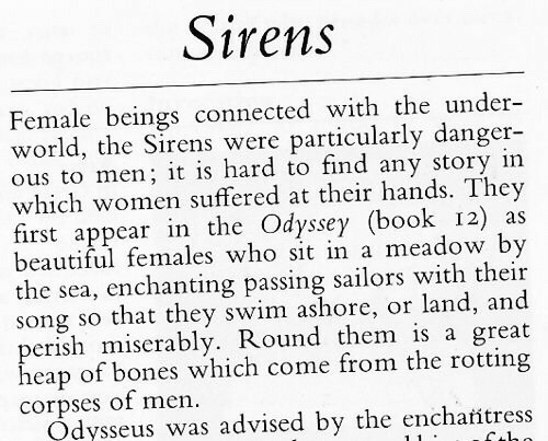 odyssey: Sirens  Female beings connected with the under-  world, the Sirens were particularly danger-  ous to men; it is hard to find any story in  which women suffered at their hands. They  first appear in the Odyssey (book 12) as  beautiful females who sit in a meadow by  the sea, enchanting passing sailors with their  song so that they swim ashore, or land, and  perish miserably. Round them is a great  heap of bones which come from the rotting  corpses of men.  Odysseus was advised by the encharitress