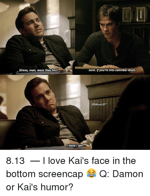 Love, Memes, and 🤖: Sirens, man, were they hot?  Sure. lf you're into cannibal divas.  thinklam 8.13 ⠀ — I love Kai's face in the bottom screencap 😂 Q: Damon or Kai's humor?