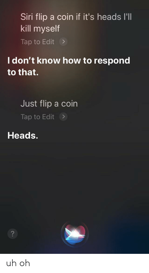 kill myself: Siri flip a coin if it's heads I'll  kill myself  Tap to Edit  I don't know how to respond  to that.  Just flip a coin  Tap to Edit  Heads. uh oh
