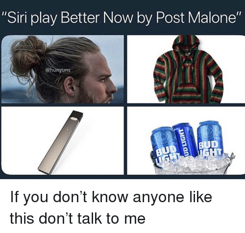 """Post Malone, Siri, and Dank Memes: """"Siri play Better Now by Post Malone""""  @hunyuns  BUD If you don't know anyone like this don't talk to me"""