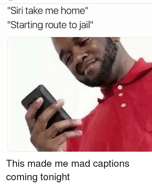 "Jail, Memes, and Siri: ""Siri take me home""  Starting route to jail"" This made me mad captions coming tonight"