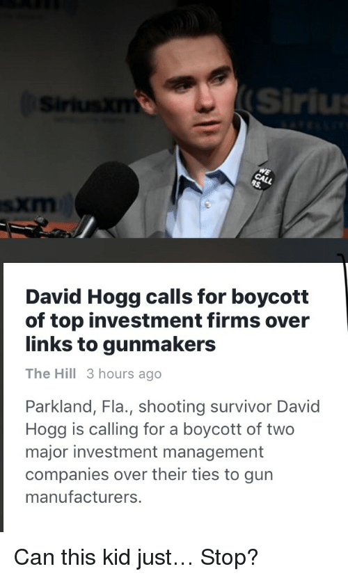 Sirius: Sirius  David Hogg calls for boycott  of top investment firms over  links to gunmakers  The Hill 3 hours ago  Parkland, Fla., shooting survivor David  Hogg is calling for a boycott of two  major investment management  companies over their ties to gun  manufacturers <p>Can this kid just… Stop?</p>