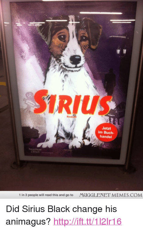 """handel: SIRIUS  RoM  Jetzt  im Buch-  handel  &Witsch  """"  MUGGLENET MEMES.COM  1 in 3 people will read this and go to <p>Did Sirius Black change his animagus? <a href=""""http://ift.tt/1l2lr16"""">http://ift.tt/1l2lr16</a></p>"""