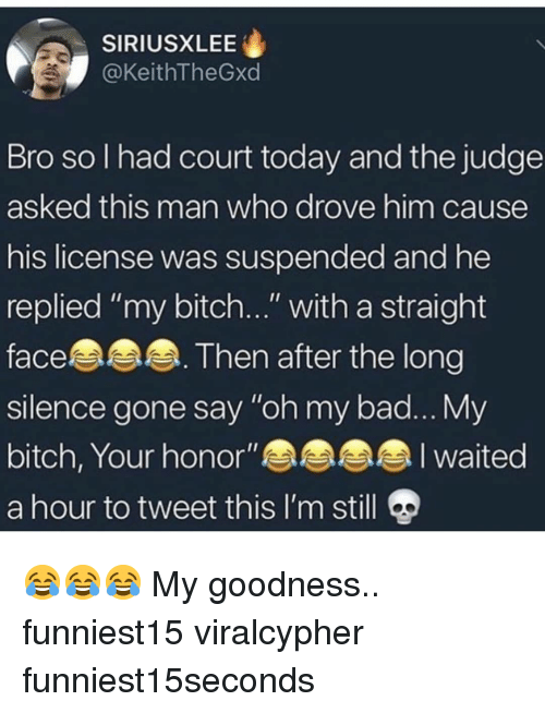 "Bad, Bitch, and Funny: SIRIUSXLEE  @KeithTheGxd  Bro so I had court today and the judge  asked this man who drove him cause  his license was suspended and he  replied ""my bitch..."" with a straight  face. Then after the long  silence gone say ""oh my bad... My  bitch, Your honor""aaah  a hour to tweet this I'm still 9 😂😂😂 My goodness.. funniest15 viralcypher funniest15seconds"