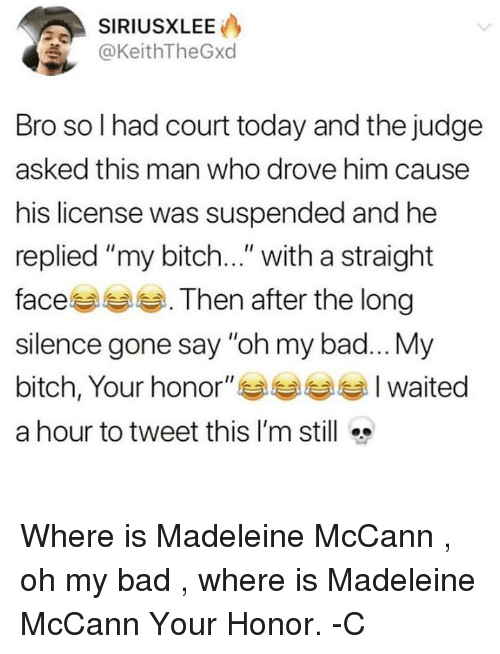 "madeleine mccann: SIRIUSXLEE  KeithTheGxd  Bro so I had court today and the judge  asked this man who drove him causee  his license was suspended and he  replied ""my bitch..."" with a straight  faces . Then after the long  silence gone say ""oh my bad...My  bitch, Your honor"" Waited  a hour to tweet this I'm still Where is Madeleine McCann , oh my bad , where is Madeleine McCann Your Honor. -C"