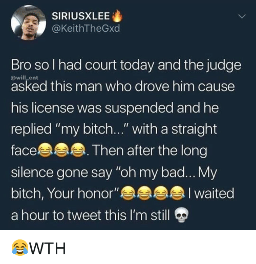 """My Bitch: SIRIUSXLEE  @KeithTheGxd  Bro sol had court today and the judge  @will_ent  asked this man who drove him cause  his license was suspended and he  replied """"my bitch..."""" with a straight  face.  slence gone say """"oh my bad... My  bitch, Your honor""""an  a hour to tweet this I'm still  Then after the long 😂WTH"""