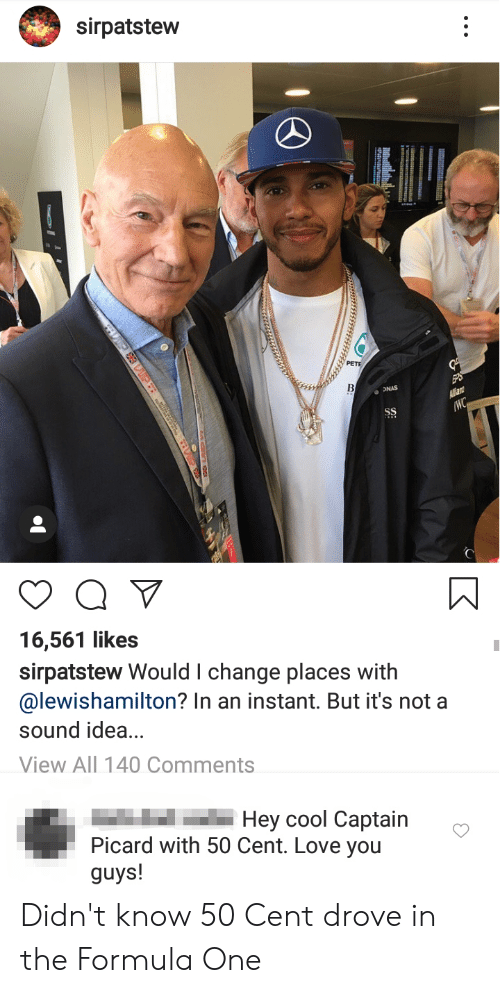 captain picard: sirpatstew  B  ONAS  Allan  WC  SS  16,561 likes  sirpatstew Would I change places with  @lewishamilton? In an instant. But it's not a  sound idea...  View All 140 Comments  Hey cool Captain  Picard with 50 Cent. Love you  guys! Didn't know 50 Cent drove in the Formula One