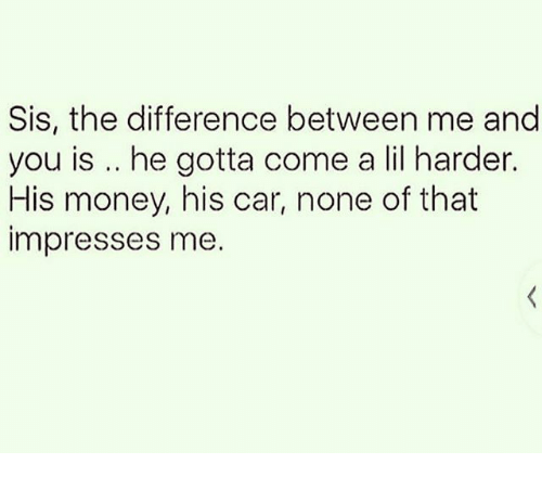 Memes, Money, and 🤖: Sis, the difference between me and  you is .. he gotta come a lil harder.  His money, his car, none of that  impresses me
