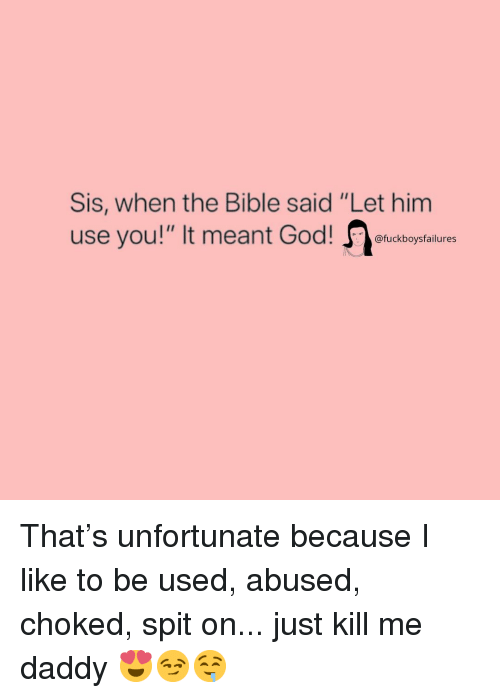 """Bible, Girl Memes, and The Bible: Sis, when the Bible said """"Let him  use you!"""" It meant oeuckborsfalures That's unfortunate because I like to be used, abused, choked, spit on... just kill me daddy 😍😏🤤"""