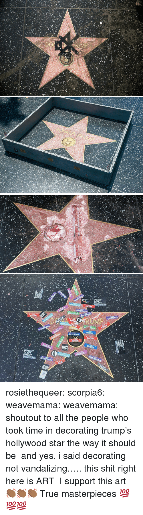 sist: SIST DISSENT  DISSENT rosiethequeer:  scorpia6:  weavemama: weavemama: shoutout to all the people who took time in decorating trump's hollywood star the way it should be and yes, i said decorating not vandalizing….. this shit right here is ART   I support this art 👏🏾👏🏾👏🏾  True masterpieces 💯💯💯