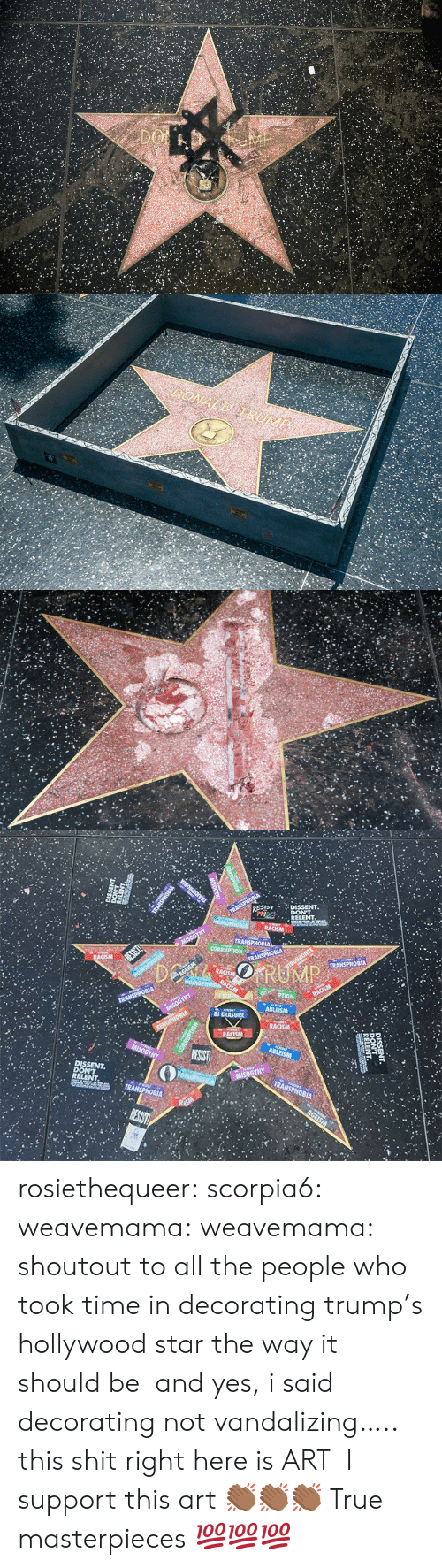 Dissent: SIST DISSENT  DISSENT rosiethequeer:   scorpia6:   weavemama:  weavemama: shoutout to all the people who took time in decorating trump's hollywood star the way it should be  and yes, i said decorating not vandalizing….. this shit right here is ART    I support this art 👏🏾👏🏾👏🏾   True masterpieces 💯💯💯
