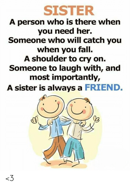 And Most Importantly: SISTER  A person who is there when  you need her.  Someone who will catch you  when you fall.  A shoulder to cry on.  Someone to laugh with, and  most importantly,  A sister is always a FRIEND. <3