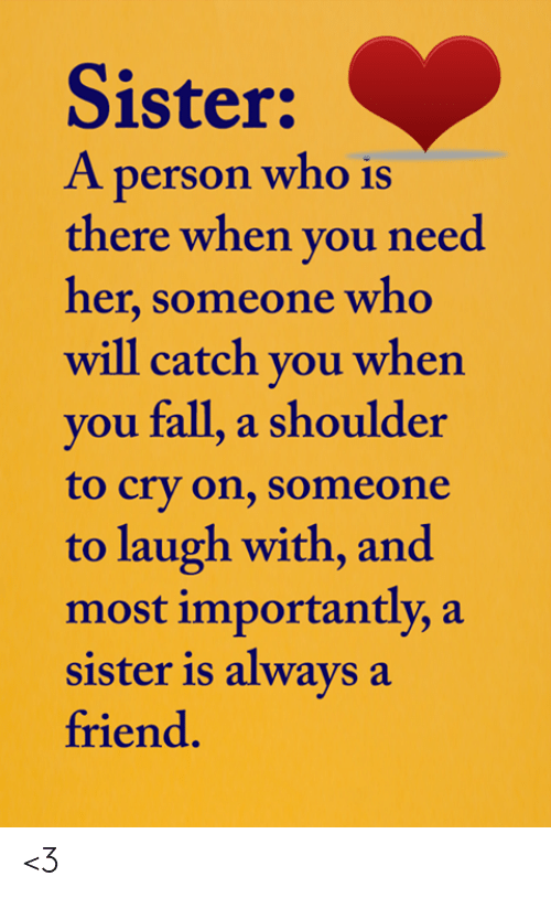 And Most Importantly: Sister:  A person who is  there when you need  her,someone who  will catch you when  you fall, a shoulder  to cry on, someone  to laugh with, and  most importantly, a  sister is always a  friend. <3