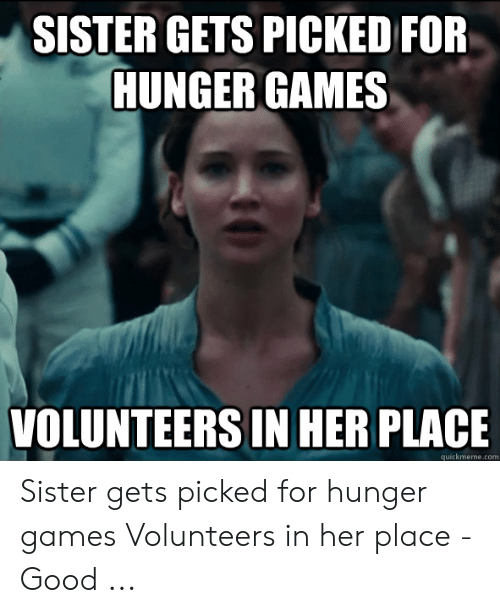 Hunger Games Meme: SISTER GETS PICKED FOR  HUNGER GAMES  VOLUNTEERS IN HER PLACE  quickmeme.com Sister gets picked for hunger games Volunteers in her place - Good ...