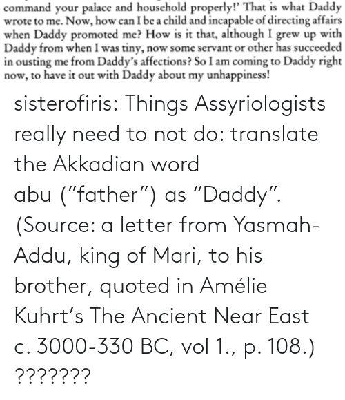 "King Of: sisterofiris:  Things Assyriologists really need to not do: translate the Akkadian word abu (""father"") as ""Daddy"".(Source: a letter from Yasmah-Addu, king of Mari, to his brother, quoted in Amélie Kuhrt's The Ancient Near East c. 3000-330 BC, vol 1., p. 108.)   ???????"