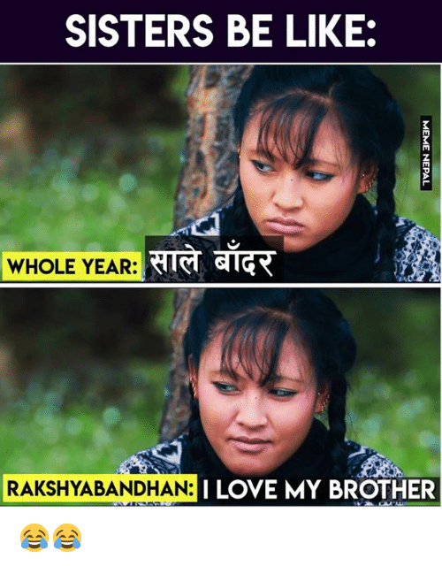 nepali: SISTERS BE LIKE  WHOLE YEAR: GIG  RAKSHYABAN  DHAN:I LOVE MY BROTHER 😂😂
