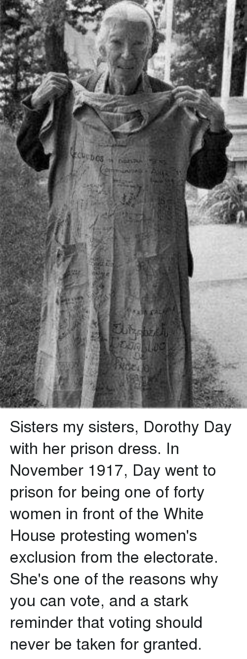 Protesting: Sisters my sisters, Dorothy Day with her prison dress. In November 1917, Day went to prison for being one of forty women in front of the White House protesting women's exclusion from the electorate. She's one of the reasons why you can vote, and a stark reminder that voting should never be taken for granted.