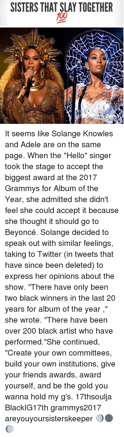 """adell: SISTERS THAT SLAY TOGETHER  100 It seems like Solange Knowles and Adele are on the same page. When the """"Hello"""" singer took the stage to accept the biggest award at the 2017 Grammys for Album of the Year, she admitted she didn't feel she could accept it because she thought it should go to Beyoncé. Solange decided to speak out with similar feelings, taking to Twitter (in tweets that have since been deleted) to express her opinions about the show. """"There have only been two black winners in the last 20 years for album of the year ,"""" she wrote. """"There have been over 200 black artist who have performed.""""She continued, """"Create your own committees, build your own institutions, give your friends awards, award yourself, and be the gold you wanna hold my g's. 17thsoulja BlackIG17th grammys2017 areyouyoursisterskeeper 🌖🌑🌔"""