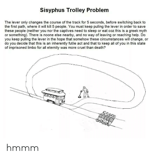 myth: Sisyphus Trolley Problem  The lever only changes the course of the track for 5 seconds, before switching back to  the first path, where it will kill 5 people. You must keep pulling the lever in order to save  these people (neither you nor the captives need to sleep or eat coz this is a greek myth  or something). There is noone else nearby, and no way of leaving or reaching help. Do  you keep pulling the lever in the hope that somehow these circumstances will change, or  do you decide that this is an inherently futile act and that to keep all of you in this state  of imprisoned limbo for all eternity was more cruel than death?  0000 hmmm