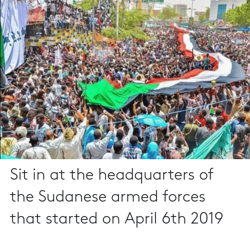 Sit In: Sit in at the headquarters of the Sudanese armed forces that started on April 6th 2019