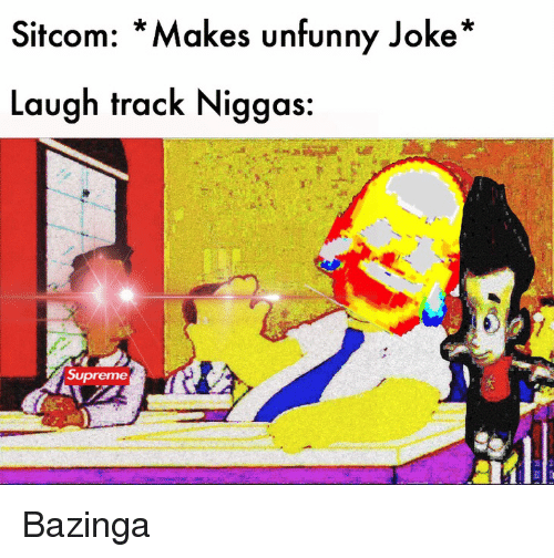Unfunny: Sitcom: *Makes unfunny Joke*  Laugh track Niggas Bazinga