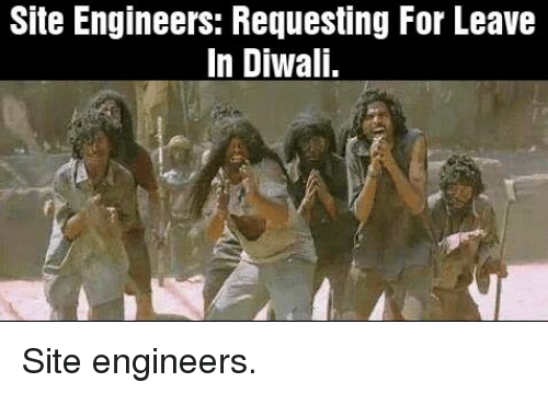 Memes, 🤖, and Diwali: Site Engineers: Requesting For Leave  In Diwali. Site engineers.