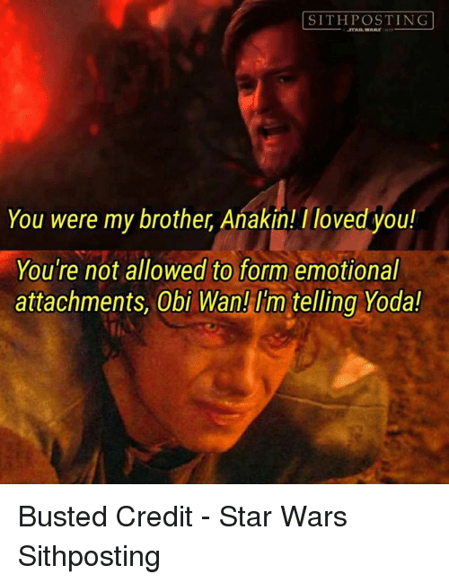 you were my brother anakin: SITH POSTING  You were my brother, Anakin! /loved you!  You're not allowed to form emotional  attachments, Obi Wan! telling Yoda! Busted   Credit - Star Wars Sithposting