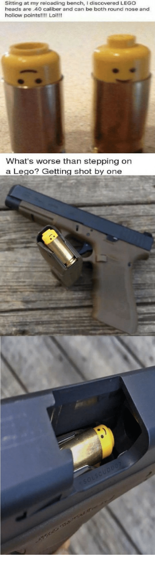reloading: Sitting at my reloading bench, I discovered LEGO  heads are.40O caliber and can be both round nose and  hollow points!!!! Lol!!!   What's worse than stepping on  a LegoGetting shot by one