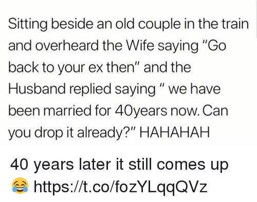 "Train, Husband, and Wife: Sitting beside an old couple in the train  and overheard the Wife saying ""Go  back to your ex then"" and the  Husband replied saying"" we have  been married for 40years now. Can  you drop it already?"" HAHAHAH 40 years later it still comes up 😂 https://t.co/fozYLqqQVz"