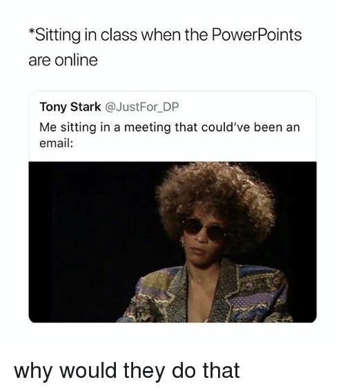 Email, Girl Memes, and Been: *Sitting in class when the PowerPoints  are online  Tony Stark @JustFor_DP  Me sitting in a meeting that could've been an  email: why would they do that