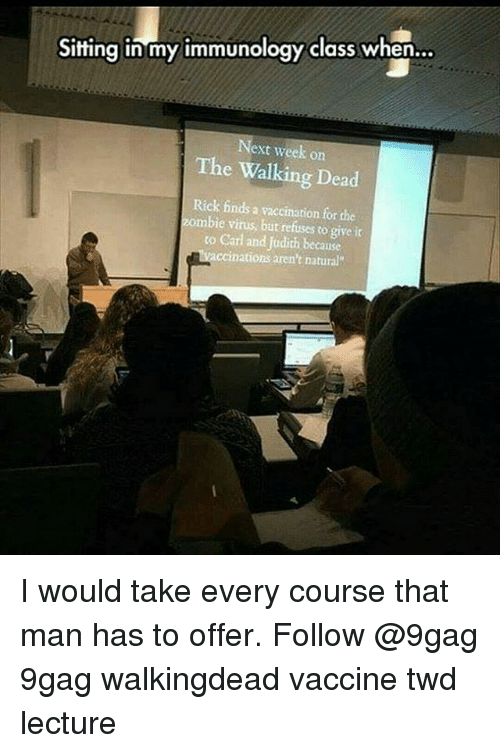 Judith: Sitting in my immunology class when  Next week on  The Walking Dead  Rick finds a vaccination for che  zombie virus, but refuses to give it  to Carl and Judith because  ccinations aren't natural I would take every course that man has to offer. Follow @9gag 9gag walkingdead vaccine twd lecture