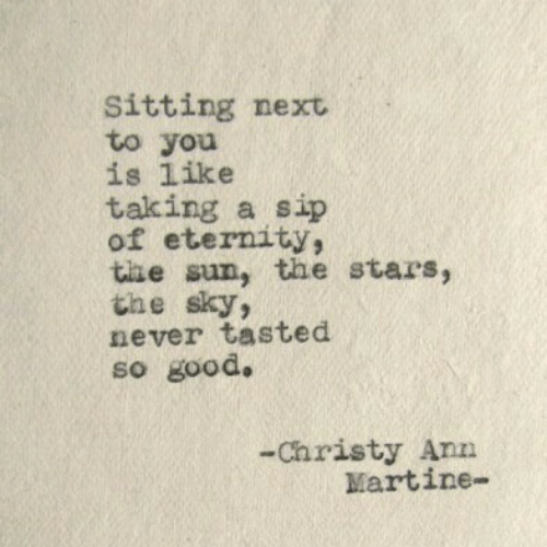 ann: Sitting next  to you  is like  taking a sip  of eternity,  the sun, the stars  the sky  never tasted  so good.  2  -Christy Ann  Martine-